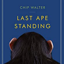 Last Ape Standing: The Seven Million-Year Story of How and Why We Survived (       UNABRIDGED) by Chip Walter Narrated by Bernard Clark, Teresa DeBerry