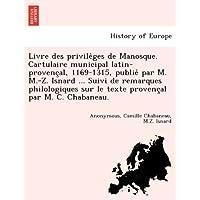 Livre Des Privile Ges de Manosque. Cartulaire Municipal Latin-Provenc Al, 1169-1315, Publie Par M. M.-Z. Isnard...
