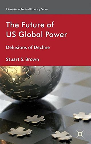 The Future of US Global Power: Delusions of Decline (International Political Economy Series)