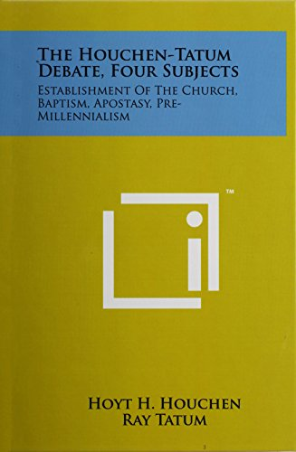The Houchen-Tatum Debate, Four Subjects: Establishment of the Church, Baptism, Apostasy, Pre-Millennialism