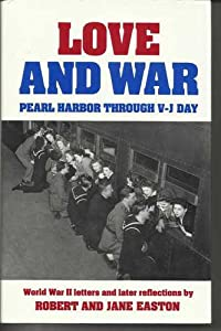 Love and War: Pearl Harbor Through V-J Day Robert Easton and Jane Easton