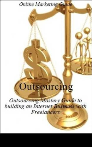 Outsourcing: The Ultimate Outsourcing Mastery Guide to building an Internet Business with Freelancers - Business Development - Business Communication - Business for Dummies - Marketing Method