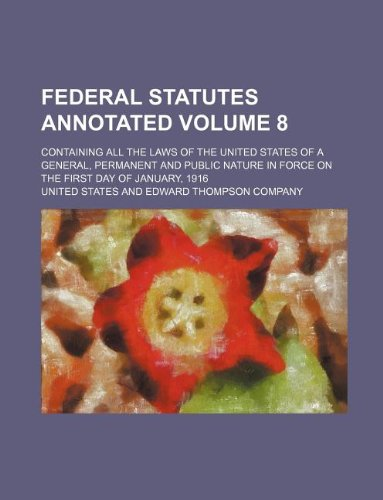 Federal Statutes Annotated Volume 8; Containing All the Laws of the United States of a General, Permanent and Public Nature in Force on the First Day