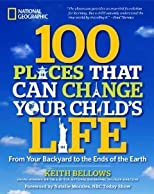 100 Places That Can Change Your Child's Life: From Your Backyard to the Ends of the Earth [Paperback] [2013] Keith Bellows, Natalie Morales