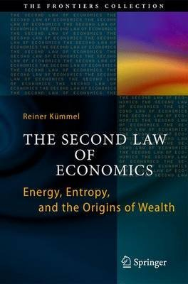the-second-law-of-economics-energy-entropy-and-the-origins-of-wealth-by-author-reiner-kummel-publish