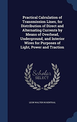 Practical Calculation of Transmission Lines, for Distribution of Direct and Alternating Currents by Means of Overhead, Underground, and Interior Wires for Purposes of Light, Power and Traction