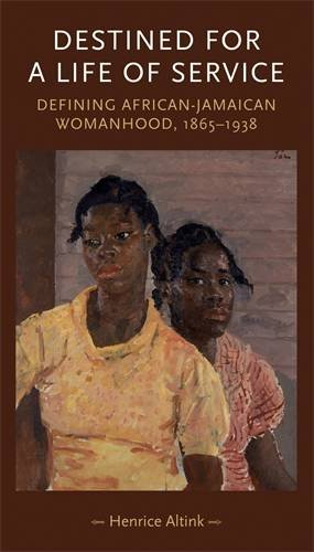 Destined for a Life of Service: Defining African-Jamaican womanhood, 1865-1938 (Gender in History MUP)