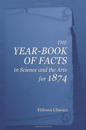 The Year-Book Of Facts In Science And The Arts, For 1874