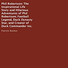 Phil Robertson: The Inspirational Life Story and Hilarious Adventures of Phil Robertson; Football Legend, Duck Dynasty Star, and Creator of Duck Commander Inc. Audiobook by Patrick Bunker Narrated by Rick Lillard