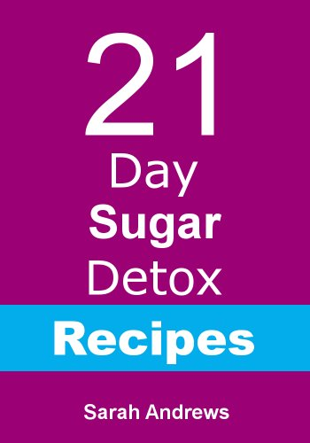 21 Day Sugar Detox Recipes: Recipes To Support Your 21-Day Sugar Detox by Sarah Andrews