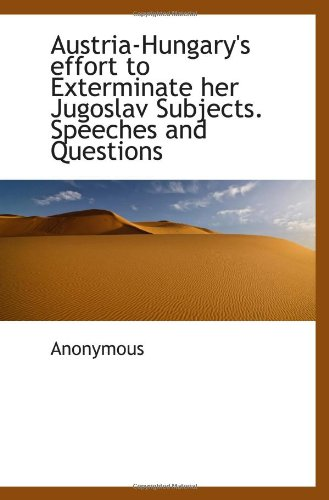 Austria-Hungary's effort to Exterminate her Jugoslav Subjects. Speeches and Questions PDF