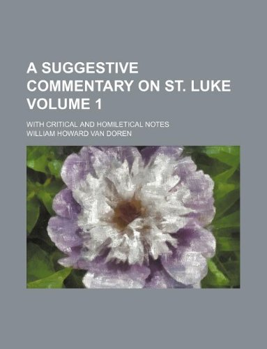 A suggestive commentary on St. Luke Volume 1 ; with critical and homiletical notes