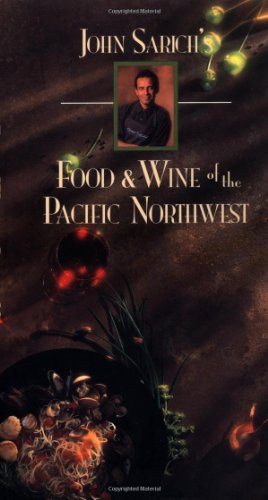 John Sarich's Food and Wine of the Pacific Northwest by John Sarich