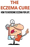 The Eczema Cure: How to Overcome Eczema for Life: eczema, eczema free, eczema cure, eczema treatment, eczema diet, eczema solution, clear skin, eczema ... care, skin maintenance, how to cure eczema)