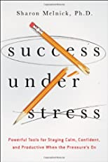 Success under stress : powerful tools for staying calm, confident, and productive when the pressure's on
