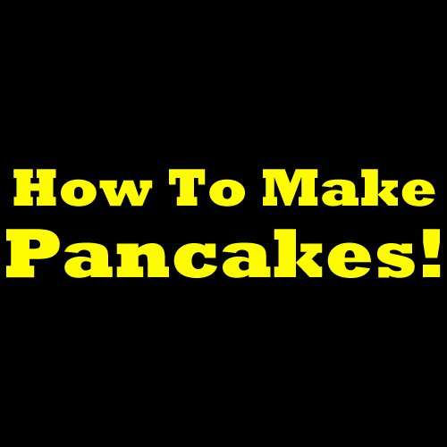 How To Make Pancakes From Scratch - Easy And Simple Pancake Recipe For Making Homemade Pancakes!