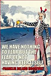 Paper poster printed on 20 x 30 stock. We Have Nothing to Fear but the Fear of Not Having Beer Itself - Franklin Delano Roosevelt