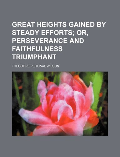 Great Heights Gained by Steady Efforts; Or, Perseverance and Faithfulness Triumphant