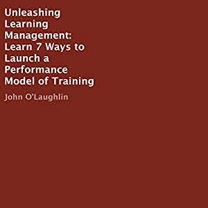 Unleashing Learning Management: Learn 7 Ways to Launch a Performance Model of Training Audiobook
