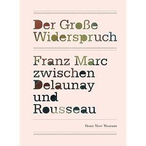 Der große Widerspruch: Franz Marc zwischen Delaunay und Rousseau