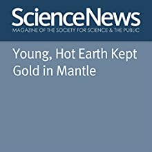Young, Hot Earth Kept Gold in Mantle Other Auteur(s) : Alexandra Witze Narrateur(s) : Mark Moran