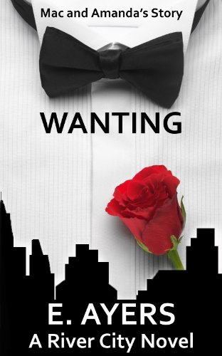 Wanting (Mac and Amanda's Story, A Romance for Today) (A River City Novel) by E. Ayers