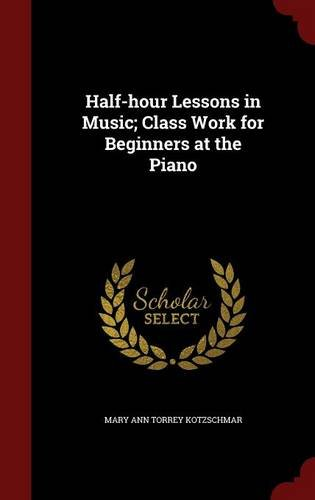 Half-hour Lessons in Music; Class Work for Beginners at the Piano