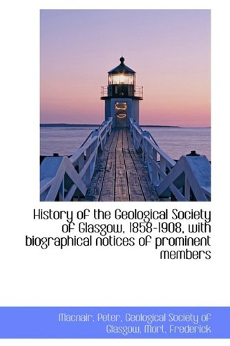 History of the Geological Society of Glasgow, 1858-1908, with biographical notices of prominent memb