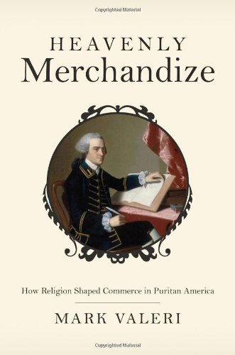 Heavenly Merchandize: How Religion Shaped Commerce in Puritan America, Mark Valeri