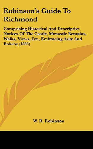 Robinsons Guide to Richmond: Comprising Historical and Descriptive Notices of the Castle, Monastic Remains, Walks, Views, Etc., Embracing Aske and