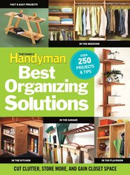 The Family Handyman's Best Organizing Solutions : Cut Clutter, Store More, and Gain Closet Space