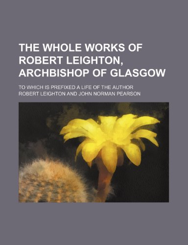 The Whole Works of Robert Leighton, Archbishop of Glasgow (Volume 3); To Which Is Prefixed a Life of the Author