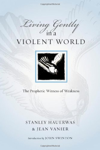 Living Gently in a Violent World: The Prophetic Witness of Weakness (Resources for Reconciliation), Stanley Hauerwas, Jean Vanier