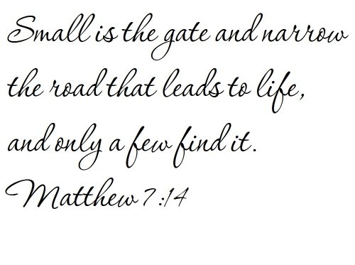 Small is the gate and narrow the road that leads to life, and only a few find it. Matthew 7:14 - Wall and home scripture, lettering, quotes, images, stickers, decals, art, and more!
