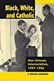 Black, White, and Catholic: New Orleans Interracialism, 1947-1956