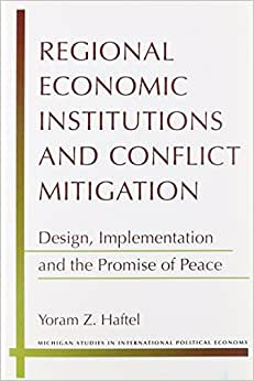 Regional Economic Institutions And Conflict Mitigation: Design, Implementation, And The Promise Of Peace (Michigan Studies In International Political Economy)