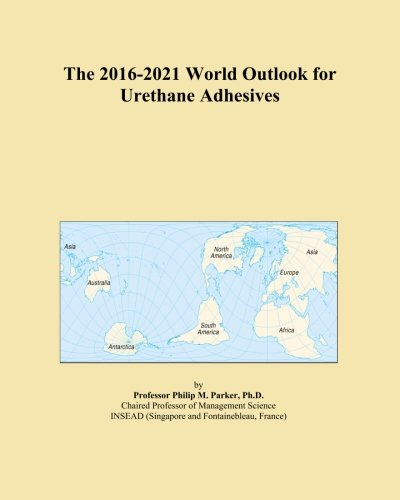 the-2016-2021-world-outlook-for-urethane-adhesives
