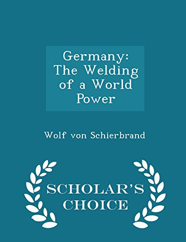 Germany: The Welding of a World Power - Scholar's Choice Edition