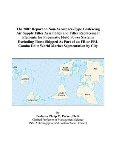 The 2007 Report on Non-Aerospace-Type Coalescing Air Supply Filter Assemblies and Filter Replacement Elements for Pneumatic Fluid Power Systems ... Combo Unit: World Market Segmentation by City