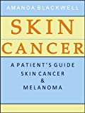 Skin Cancer: A Patient's Guide to Skin Cancer and Melanoma