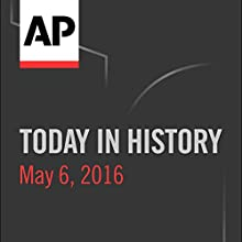 Today in History: May 06, 2016 Radio/TV Program by  Associated Press Narrated by Camille Bohannon
