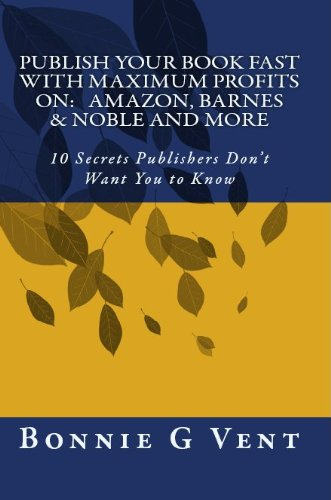 Bonnie Vent - Publish your book FAST with Maximum Profits on: Amazon, Barnes & Noble and more - 10 Secrets Publisher's Don't Want You to Know