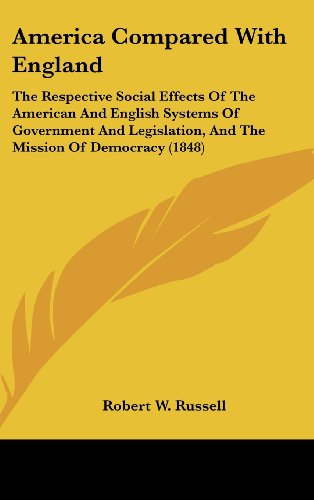 America Compared with England: The Respective Social Effects of the American and English Systems of Government and Legislation, and the Mission of De