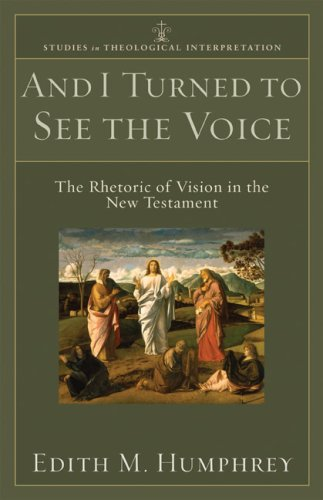 And I Turned to See the Voice: The Rhetoric of Vision in the New Testament (Studies in Theological Interpretation), Edith Humphrey