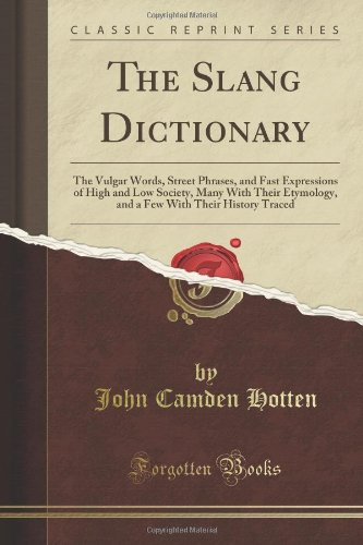 The Slang Dictionary: The Vulgar Words, Street Phrases, And Fast Expressions Of High And Low Society, Many With Their Etymology, And A Few With Their History Traced (Classic Reprint) front-391214
