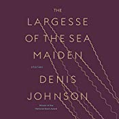 The Largesse of the Sea Maiden: Stories   [Denis Johnson]