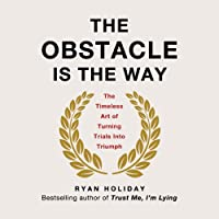 The Obstacle Is the Way: The Timeless Art of Turning Trials into Triumph (       UNABRIDGED) by Ryan Holiday Narrated by Ryan Holiday
