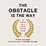 The Obstacle Is the Way: The Timeless Art of Turning Trials into Triumph ~ Ryan Holiday