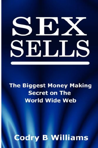 Sex Sells: The Biggest Money Making Secret on the World Wide Web