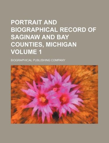 Portrait and biographical record of Saginaw and Bay counties, Michigan Volume 1
